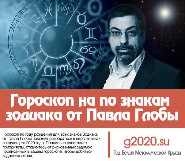 Гороскоп на 2020 год по знакам зодиака от Павла Глобы